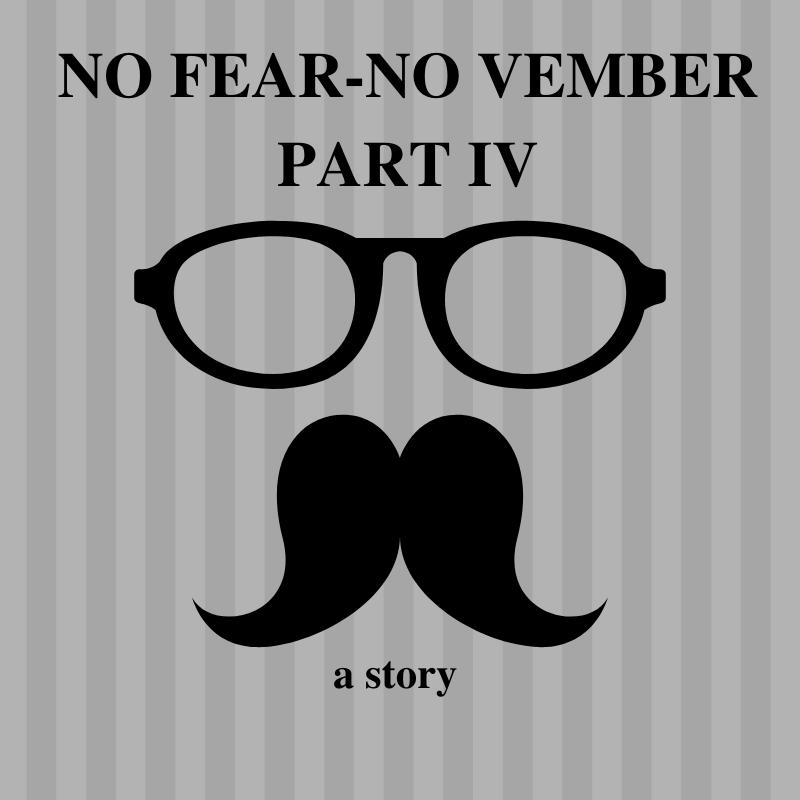 No Fear-No Vember Part IV